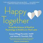 Happy Together Using the Science of Positive Psychology to Build Love That Lasts, PhD Pawelski