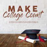 Make College Count: The Ultimate Guide to College Life, Learn Valuable Information and Tips on How You Can Prepare for an Exciting Journey of College Life, Arwyn Herman