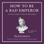 How to Be a Bad Emperor An Ancient Guide to Truly Terrible Leaders, Suetonius