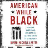 American While Black African Americans, Immigration, and the Limits of Citizenship, Niambi Michele Carter