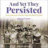 And Yet They Persisted How American Women Won the Right to Vote, Johanna Neuman
