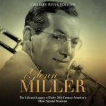 Glenn Miller: The Life and Legacy of Early 20th Century America's Most Popular Musician, Charles River Editors