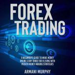 Forex Trading A Beginner's Guide to Make Money Online & Day Trade for a Living With Proven Money-Making Strategies, Armani Murphy