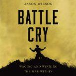 Battle Cry Waging and Winning the War Within, Jason Wilson