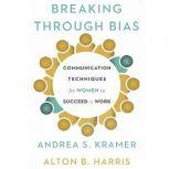 Breaking Through Bias Communication Techniques for Women to Succeed at Work, Andrea S. Kramer