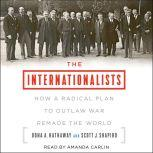 The Internationalists How a Radical Plan to Outlaw War Remade the World, Oona A. Hathaway
