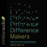 Difference Makers How to Live a Life of Impact and Purpose, Gregg Matte