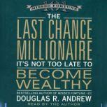 The Last Chance Millionaire It's Not Too Late to Become Wealthy, Douglas R. Andrew