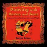 Dancing with Raven and Bear A Book of Earth Medicine and Animal Magic, Sonja Grace