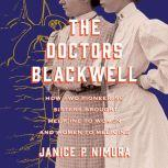 The Doctors Blackwell How Two Pioneering Sisters Brought Medicine to Women and Women to Medicine, Janice P. Nimura