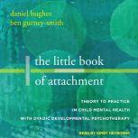 The Little Book of Attachment Theory to Practice in Child Mental Health with Dyadic Developmental Psychotherapy, Ben Gurney-Smith