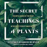 The Secret Teachings of Plants The Intelligence of the Heart in the Direct Perception of Nature, Stephen Harrod Buhner