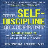 The Self-Discipline Blueprint A Simple Guide to Beat Procrastination, Achieve Your Goals, and Get the Life You Want, Patrik Edblad