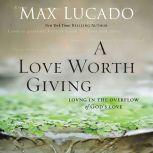 A Love Worth Giving Living in the Overflow of God's Love, Max Lucado