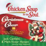 Chicken Soup for the Soul: Christmas Cheer - 38 Stories of Santa, Christmases Past, and the Love of Family, Jack Canfield