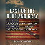Last of the Blue and Gray Old Men, Stolen Glory, and the Mystery That Outlived the Civil War, Richard A. Serrano
