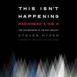 """This Isn't Happening Radiohead's """"Kid A"""" and the Beginning of the 21st Century, Steven Hyden"""