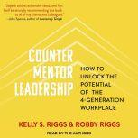 Counter Mentor Leadership How to Unlock the Potential of the 4-Generation Workplace, Kelly S. Riggs
