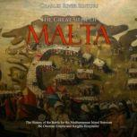 Great Siege of Malta, The: The History of the Battle for the Mediterranean Island Between the Ottoman Empire and Knights Hospitaller, Charles River Editors