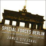Special Forces Berlin Clandestine Cold War Operations of the US Army's Elite, 1956–1990, James Stejskal