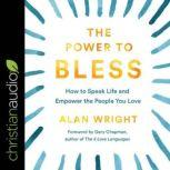 The Power to Bless How to Speak Life and Empower the People You Love, Alan Wright