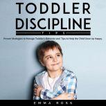 Toddler Discipline Tips Proven Strategies to Manage Toddler's Behavior and Tips to Help the Child Grow Up Happy., Emma Ross