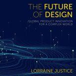 The Future of Design Global Product Innovation for a Complex World, Lorraine Justice