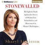 Stonewalled My Fight for Truth Against the Forces of Obstruction, Intimidation, and Harassment in Obama's Washington, Sharyl Attkisson