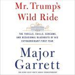 Mr. Trump's Wild Ride The Thrills, Chills, Screams, and Occasional Blackouts of an Extraordinary Presidency, Major Garrett