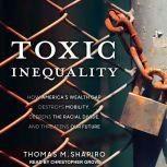 Toxic Inequality How America's Wealth Gap Destroys Mobility, Deepens the Racial Divide, and Threatens Our Future, Thomas M. Shapiro