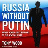 Russia Without Putin Money, Power and the Myths of the New Cold War, Tony Wood