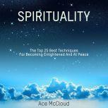 Spirituality: The Top 25 Best Techniques For Becoming Enlightened And At Peace, Ace McCloud