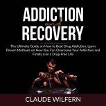 Addiction and Recovery: The Ultimate Guide on How to Beat Drug Addiction, Learn Proven Methods on How You Can Overcome Your Addiction and Finally Live a Drug-Free Life, Claude Wilfern