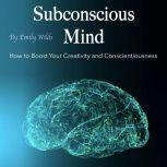 Subconscious Mind How to Boost Your Creativity and Conscientiousness, Emily Wilds