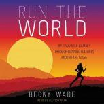 Run the World My 3,500-Mile Journey Through Running Cultures Around the Globe, Becky Wade