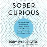 Sober Curious The Blissful Sleep, Greater Focus, Limitless Presence, and Deep Connection Awaiting Us All on the Other Side of Alcohol, Ruby Warrington