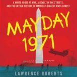 Mayday 1971 A White House at War, a Revolt in the Streets, and the Untold History of America's Biggest Mass Arrest, Lawrence Roberts