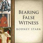 Bearing False Witness Debunking Centuries of Anti-Catholic History, Rodney Stark