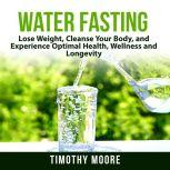 Water Fasting: Lose Weight, Cleanse Your Body, and Experience Optimal Health, Wellness and Longevity, Timothy Moore