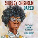 Shirley Chisholm Dared The Story of the First Black Woman in Congress, Alicia D. Williams