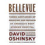 Bellevue Three Centuries of Medicine and Mayhem at America's Most Storied Hospital, David Oshinsky