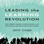 Leading the Learning Revolution The Expert's Guide to Capitalizing on the Exploding Lifelong Education Market, Jeff Cobb