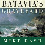 Batavia's Graveyard The True Story of the Mad Heretic Who Led History's Bloodiest Mutiny, Mike Dash