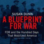 A Blueprint for War FDR and the Hundred Days That Mobilized America, Susan Dunn