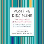 Positive Discipline for Today's Busy (and Overwhelmed) Parent How to Balance Work, Parenting, and Self for Lasting Well-Being, Jane Nelsen, Ed.D.