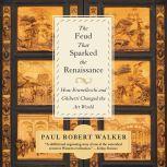 The Feud That Sparked the Renaissance How Brunelleschi and Ghiberti Changed the Art World, Paul Robert Walker