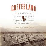 Coffeeland One Man's Dark Empire and the Making of Our Favorite Drug, Augustine Sedgewick