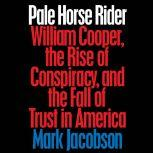 Pale Horse Rider William Cooper, the Rise of Conspiracy, and the Fall of Trust in America, Mark Jacobson