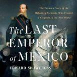 The Last Emperor of Mexico The Dramatic Story of the Habsburg Archduke Who Created a Kingdom in the New World, Edward Shawcross