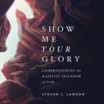 Show Me Your Glory Understanding the Majestic Splendor of God, Steven J. Lawson